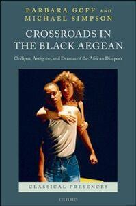 Ebook in inglese Crossroads in the Black Aegean: Oedipus, Antigone, and Dramas of the African Diaspora Goff, Barbara , Simpson, Michael