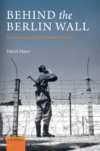 Ebook in inglese Behind the Berlin Wall: East Germany and the Frontiers of Power Major, Patrick