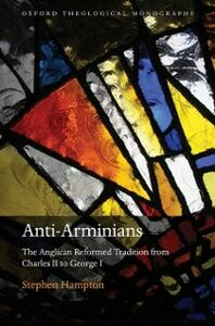Foto Cover di Anti-Arminians: The Anglican Reformed Tradition from Charles II to George I, Ebook inglese di Stephen Hampton, edito da OUP Oxford