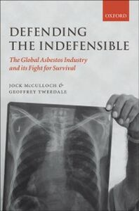 Ebook in inglese Defending the Indefensible: The Global Asbestos Industry and its Fight for Survival McCulloch, Jock , Tweedale, Geoffrey