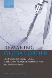Foto Cover di Remaking Global Order: The Evolution of Europe-China Relations and its Implications for East Asia and the United States, Ebook inglese di Nicola Casarini, edito da OUP Oxford