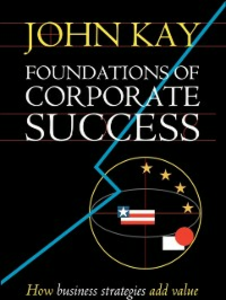Ebook in inglese Foundations of Corporate Success: How Business Strategies Add Value Kay, John
