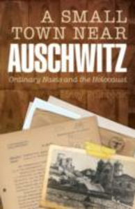 Ebook in inglese Small Town Near Auschwitz:Ordinary Nazis and the Holocaust -, -