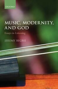 Ebook in inglese Music, Modernity, and God: Essays in Listening Begbie, Jeremy