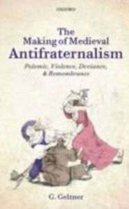 Ebook in inglese Making of Medieval Antifraternalism: Polemic, Violence, Deviance, and Remembrance Geltner, G.