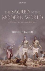 Foto Cover di Sacred in the Modern World: A Cultural Sociological Approach, Ebook inglese di Gordon Lynch, edito da OUP Oxford