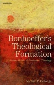 Ebook in inglese Bonhoeffer's Theological Formation: Berlin, Barth, and Protestant Theology DeJonge, Michael P.
