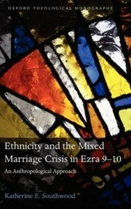 Foto Cover di Ethnicity and the Mixed Marriage Crisis in Ezra 9-10: An Anthropological Approach, Ebook inglese di Katherine E. Southwood, edito da OUP Oxford