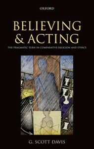 Ebook in inglese Believing and Acting: The Pragmatic Turn in Comparative Religion and Ethics Davis, G. Scott