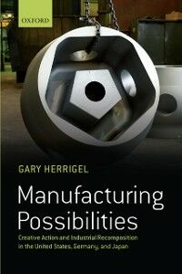 Foto Cover di Manufacturing Possibilities: Creative Action and Industrial Recomposition in the United States, Germany, and Japan, Ebook inglese di Gary Herrigel, edito da OUP Oxford