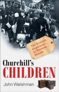 Ebook in inglese Churchill's Children: The Evacuee Experience in Wartime Britain Welshman, John