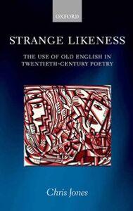 Foto Cover di Strange Likeness: The Use of Old English in Twentieth-Century Poetry, Ebook inglese di Chris Jones, edito da OUP Oxford