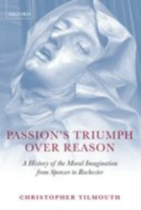 Ebook in inglese Passion's Triumph over Reason: A History of the Moral Imagination from Spenser to Rochester Tilmouth, Christopher