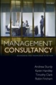 Ebook in inglese Management Consultancy: Boundaries and Knowledge in Action Clark, Timothy , Fincham, Robin , Handley, Karen , Sturdy, Andrew
