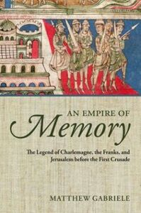 Ebook in inglese Empire of Memory: The Legend of Charlemagne, the Franks, and Jerusalem before the First Crusade Gabriele, Matthew