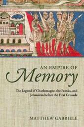 Empire of Memory: The Legend of Charlemagne, the Franks, and Jerusalem before the First Crusade
