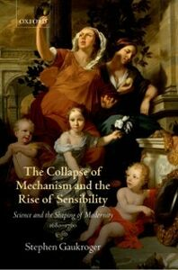 Foto Cover di Collapse of Mechanism and the Rise of Sensibility: Science and the Shaping of Modernity, 1680-1760, Ebook inglese di Stephen Gaukroger, edito da OUP Oxford