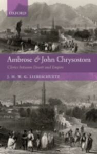 Ebook in inglese Ambrose and John Chrysostom: Clerics between Desert and Empire Liebeschuetz, J. H. W. G.