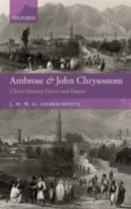 Ebook in inglese Ambrose and John Chrysostom: Clerics between Desert and Empire Liebeschuetz, J. H. W. G.