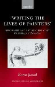 Ebook in inglese Writing the Lives of Painters: Biography and Artistic Identity in Britain 1760-1810 Junod, Karen