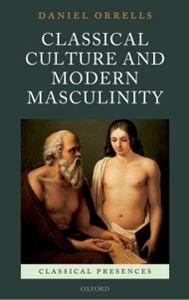 Foto Cover di Classical Culture and Modern Masculinity, Ebook inglese di Daniel Orrells, edito da OUP Oxford