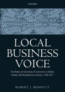 Ebook in inglese Local Business Voice: The History of Chambers of Commerce in Britain, Ireland, and Revolutionary America, 1760-2011 Bennett, Robert J.