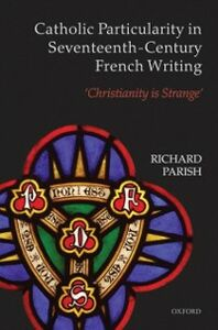 Foto Cover di Catholic Particularity in Seventeenth-Century French Writing: 'Christianity is Strange', Ebook inglese di Richard Parish, edito da OUP Oxford