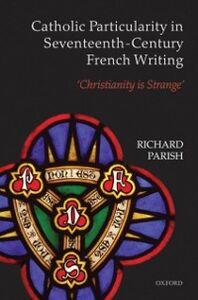 Ebook in inglese Catholic Particularity in Seventeenth-Century French Writing: 'Christianity is Strange' Parish, Richard