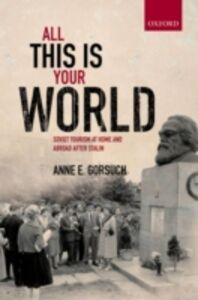 Ebook in inglese All this is your World: Soviet Tourism at Home and Abroad after Stalin Gorsuch, Anne E.