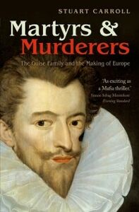 Foto Cover di Martyrs and Murderers: The Guise Family and the Making of Europe, Ebook inglese di Stuart Carroll, edito da OUP Oxford