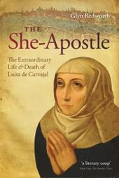 She-Apostle: The Extraordinary Life and Death of Luisa de Carvajal