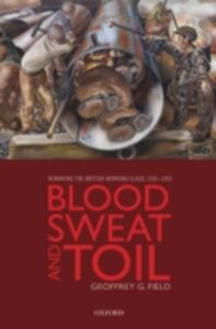 Ebook in inglese Blood, Sweat, and Toil: Remaking the British Working Class, 1939-1945 Field, Geoffrey G.