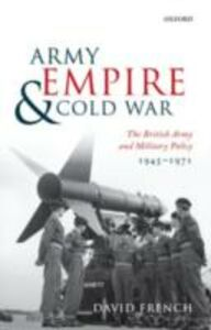 Ebook in inglese Army, Empire, and Cold War: The British Army and Military Policy, 1945-1971 French, David