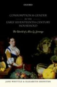 Foto Cover di Consumption and Gender in the Early Seventeenth-Century Household: The World of Alice Le Strange, Ebook inglese di Elizabeth Griffiths,Jane Whittle, edito da OUP Oxford
