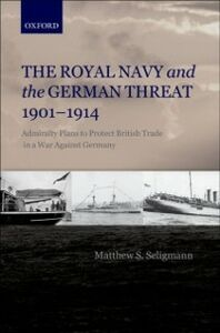 Ebook in inglese Royal Navy and the German Threat 1901-1914: Admiralty Plans to Protect British Trade in a War Against Germany Seligmann, Matthew S.