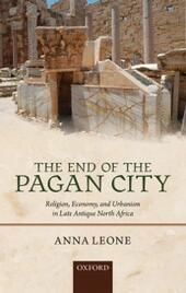 End of the Pagan City: Religion, Economy, and Urbanism in Late Antique North Africa
