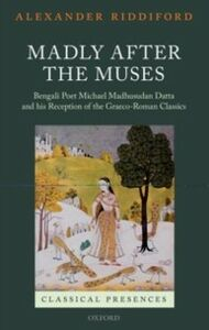 Foto Cover di Madly after the Muses: Bengali Poet Michael Madhusudan Datta and his Reception of the Graeco-Roman Classics, Ebook inglese di Alexander Riddiford, edito da OUP Oxford
