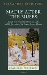 Ebook in inglese Madly after the Muses: Bengali Poet Michael Madhusudan Datta and his Reception of the Graeco-Roman Classics Riddiford, Alexander