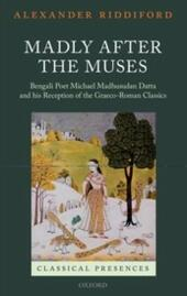 Madly after the Muses: Bengali Poet Michael Madhusudan Datta and his Reception of the Graeco-Roman Classics