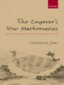 Ebook in inglese Emperor's New Mathematics: Western Learning and Imperial Authority During the Kangxi Reign (1662-1722) Jami, Catherine