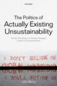 Foto Cover di Politics of Actually Existing Unsustainability: Human Flourishing in a Climate-Changed, Carbon Constrained World, Ebook inglese di John Barry, edito da OUP Oxford