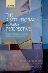 Institutional Logics Perspective: A New Approach to Culture, Structure, and Process