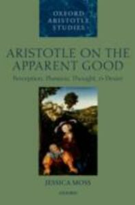 Ebook in inglese Aristotle on the Apparent Good: Perception, Phantasia, Thought, and Desire Moss, Jessica