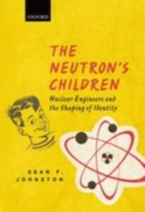Ebook in inglese Neutron's Children: Nuclear Engineers and the Shaping of Identity Johnston, Sean F.