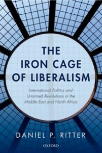 Ebook in inglese Iron Cage of Liberalism: International Politics and Unarmed Revolutions in the Middle East and North Africa Ritter, Daniel