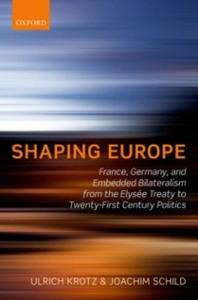 Ebook in inglese Shaping Europe: France, Germany, and Embedded Bilateralism from the Elysée Treaty to Twenty-First Century Politics Krotz, Ulrich , Schild, Joachim
