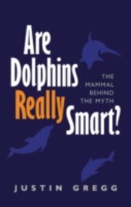 Ebook in inglese Are Dolphins Really Smart?: The mammal behind the myth Gregg, Justin