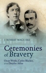 Foto Cover di Ceremonies of Bravery: Oscar Wilde, Carlos Blacker, and the Dreyfus Affair, Ebook inglese di J. Robert Maguire, edito da OUP Oxford
