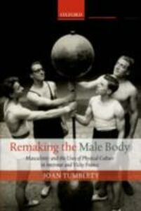 Foto Cover di Remaking the Male Body: Masculinity and the uses of Physical Culture in Interwar and Vichy France, Ebook inglese di Joan Tumblety, edito da OUP Oxford