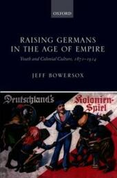 Raising Germans in the Age of Empire: Youth and Colonial Culture, 1871-1914